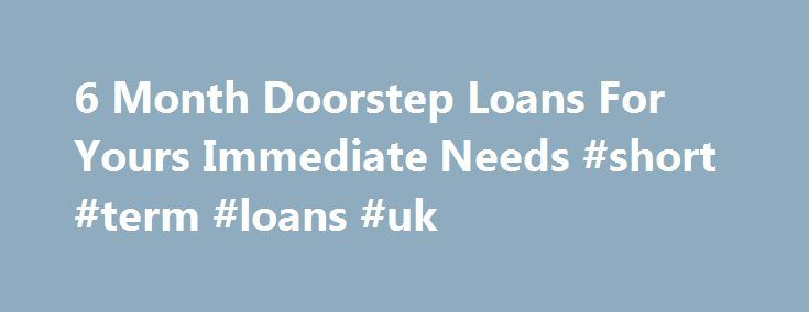6 Month Doorstep Loans For Yours Immediate Needs #short #term #loans #uk http://loans.remmont.com/6-month-doorstep-loans-for-yours-immediate-needs-short-term-loans-uk/  #doorstep loans # Welcome to doorstep loans Doorstep Loans specialize in arranging cash loans for most urgent needs. Whenever you need loan urgently and are not in a position to borrow traditional loans that requires collateral and several days' time, you can avail our services. We have the option to deliver cash at your…