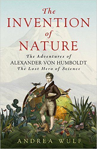 """The Invention of Nature: the adventures of Alexander von Humboldt"", by Andrea Wulf - Alexander was an intrepid explorer, his restless life packed with adventure and discovery. Wulf shows how Humboldt created our understanding of the natural world, and champions a renewed interest in this vital player in environmental history and science."