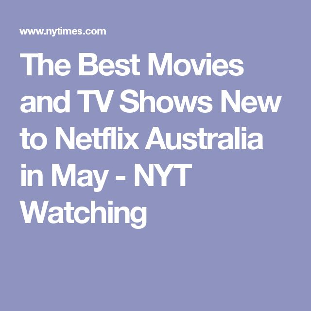 The Best Movies and TV Shows New to Netflix Australia in May - NYT Watching