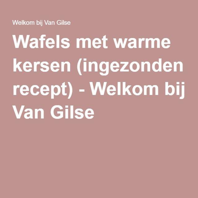 Wafels met warme kersen (ingezonden recept) - Welkom bij Van Gilse