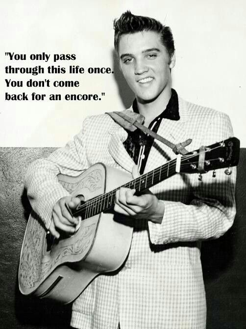 """You only pass through this life once. You don't come back for an encore."" -Elvis Presley                                                                                                                                                                                 More"