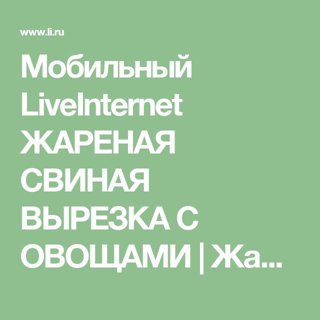 Мобильный LiveInternet ЖАРЕНАЯ СВИНАЯ ВЫРЕЗКА С ОВОЩАМИ | Жанна_Лях - Дневник Жанна_Лях |