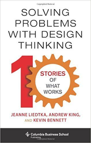 Solving Problems with Design Thinking: Ten Stories of What Works (Columbia Business School Publishing): Amazon.co.uk: Jeanne Liedtka, Andrew King, Kevin Bennett: 9780231163569: Books