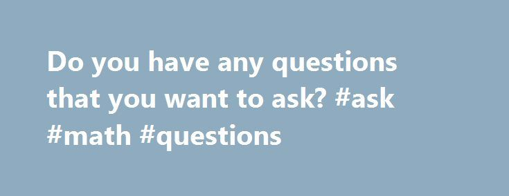 Do you have any questions that you want to ask? #ask #math #questions http://questions.nef2.com/do-you-have-any-questions-that-you-want-to-ask-ask-math-questions/  #ask any question # Do you have any questions that you want to ask? Published On. 07 Sep, 2011 | Author. Chandra Vennapoosa In any form of interview such as that of a job interview procedure, it is normal process for an interviewer to ask the applicant to ask questions, if there are any. Since an interview is a two-way…