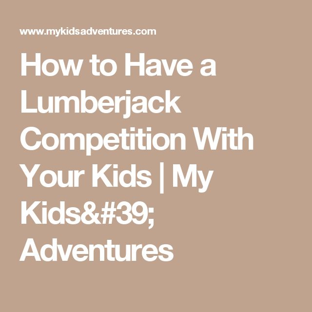 How to Have a Lumberjack Competition With Your Kids   My Kids' Adventures