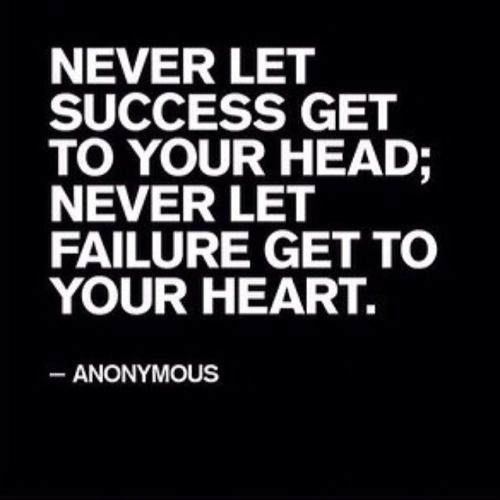 Never let success go to your head; Never let failure get to your heart.