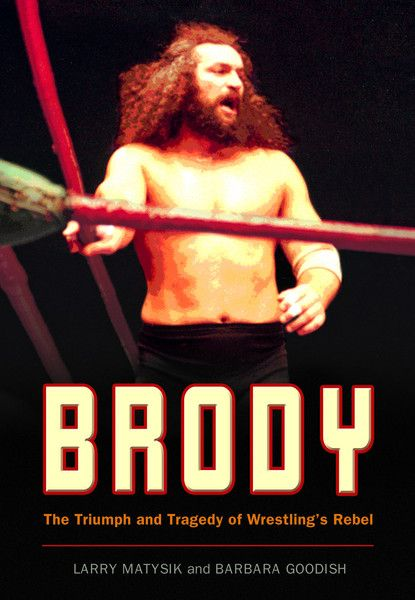 "Brody by Larry Matysik and Barbara Goodish, ECW Press — The most unpredictable and charismatic grappler of all time? The brute that made brawling an art before the term ""hardcore"" was coined? The confrontational businessman who fought for every penny he felt he deserved?  ""Bruiser"" Brody had no peers when it came to blood and guts, controversy and independence. Most wrestling promoters portrayed their top talent as exactly that kind of free-spirited, take-no-guff personality. . ."