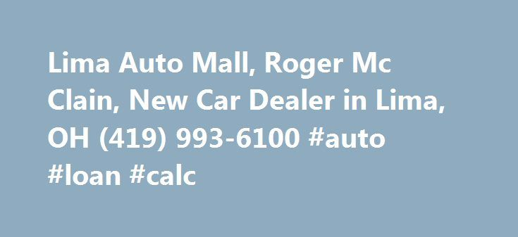 Lima Auto Mall, Roger Mc Clain, New Car Dealer in Lima, OH (419) 993-6100 #auto #loan #calc http://pakistan.remmont.com/lima-auto-mall-roger-mc-clain-new-car-dealer-in-lima-oh-419-993-6100-auto-loan-calc/  #lima auto mall # The office address of Lima Auto Mall is 2200 N Cable Rd Lima, Ohio. Roger Mc Clain is the owner or official contact person(Manager). Please call Lima Auto Mall at (419) 993-6100 for more information about their services. We will appreciate if you let Roger Mc Clain know…