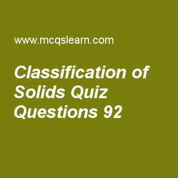 Learn quiz on classification of solids, chemistry quiz 92 to practice. Free chemistry MCQs questions and answers to learn classification of solids MCQs with answers. Practice MCQs to test knowledge on classification of solids, metallic crystals properties, lewis concept, covalent solids, ionization energies worksheets.  Free classification of solids worksheet has multiple choice quiz questions as in ionic solids crystals are formed of negatively and positively charged, answer key with…