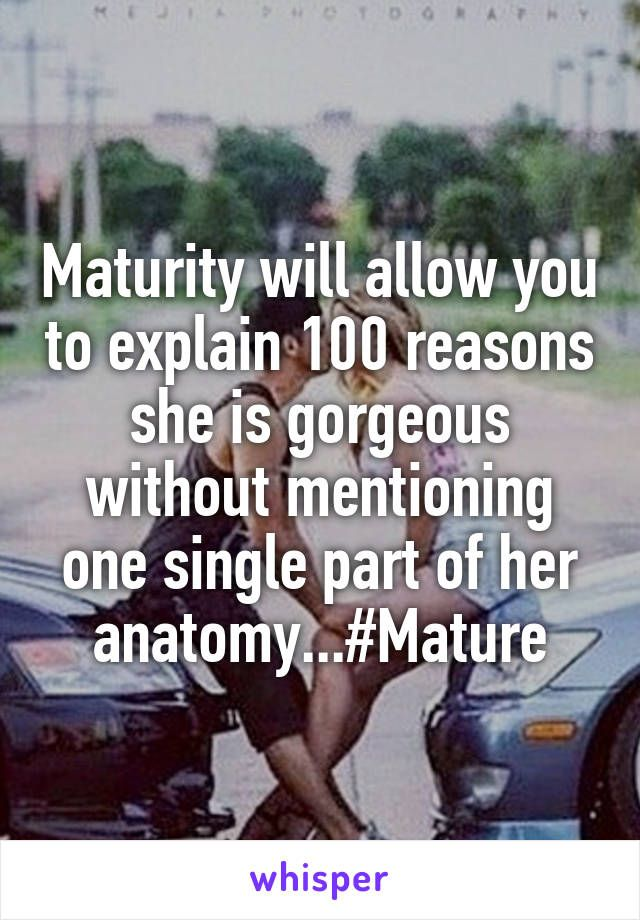 Maturity will allow you to explain 100 reasons she is gorgeous without mentioning one single part of her anatomy...#Mature