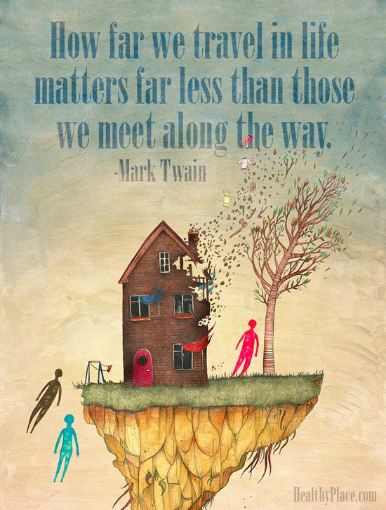 Positive quote: How far we travel in life matters far less than those we meet along the way.   www.HealthyPlace.com