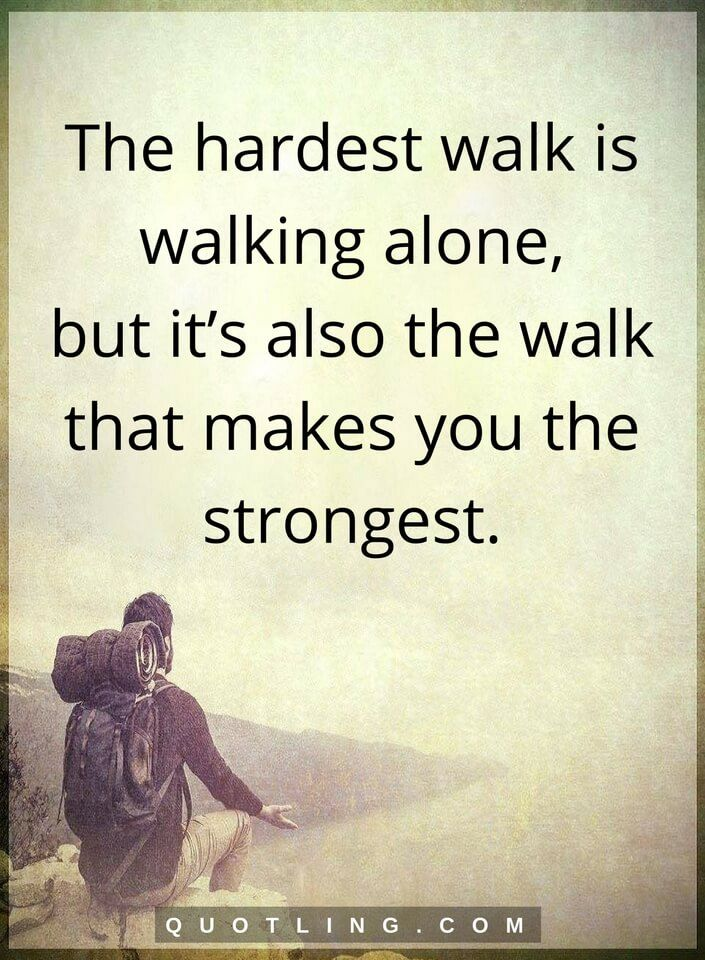 The hardest walk is walking alone., but it's also the walk that makes you the strongest.