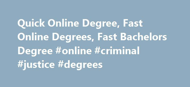 Quick Online Degree, Fast Online Degrees, Fast Bachelors Degree #online #criminal #justice #degrees http://degree.remmont.com/quick-online-degree-fast-online-degrees-fast-bachelors-degree-online-criminal-justice-degrees/  #quick degrees # Quick Online Degrees and Programs Although distance learning can be a great help in obtaining a degree for job advancement, do you really want to go through a full 4 years (or watching videos at 3:00 AM)…