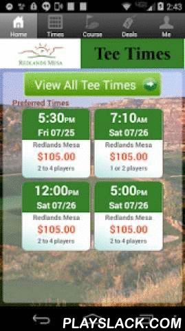 Redlands Mesa Golf Tee Times  Android App - playslack.com , The Redlands Mesa Golf app includes custom tee time bookings with easy tap navigation and booking of tee times. The app also supports promotion code discounts with a deals section, course information and an account page to look up past reservations and share these reservations with your playing partners via text and email.