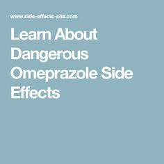Learn About Dangerous Omeprazole Side Effects