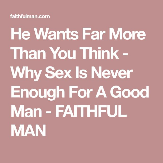 He Wants Far More Than You Think - Why Sex Is Never Enough For A Good Man - FAITHFUL MAN