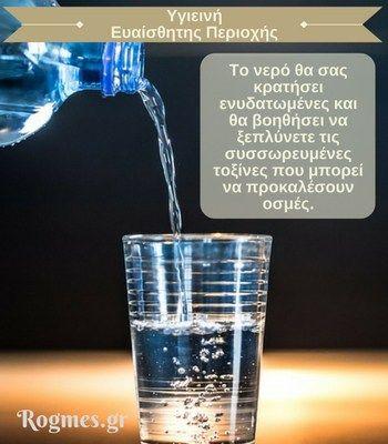Η ενυδάτωση του οργανισμού μας είναι ένας βασικός παράγοντας για την υγιεινή της ευαίσθητης περιοχής μας.  Φροντίστε να πίνετε πολύ νερό! Το νερό θα σας κρατήσει ενυδατωμένες και θα βοηθήσει να ξεπλύνετε τις συσσωρευμένες τοξίνες που μπορεί να προκαλέσουν οσμές.