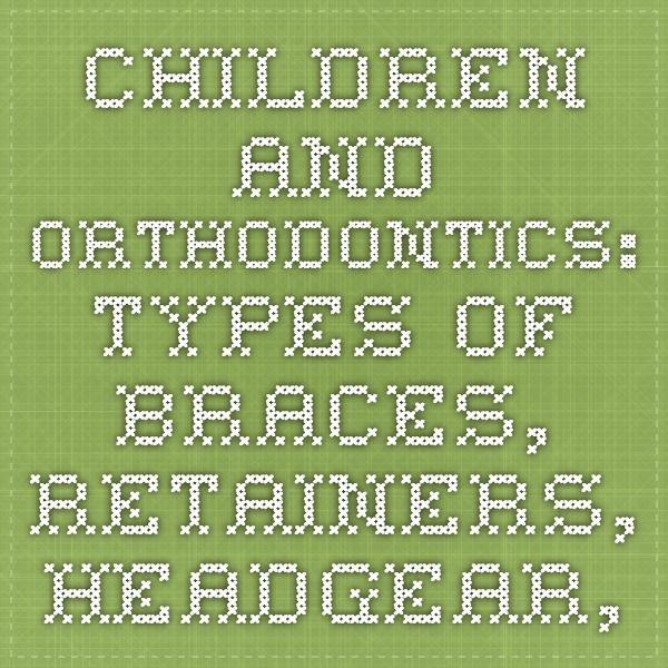 Children and Orthodontics: Types of Braces, Retainers, Headgear, and More