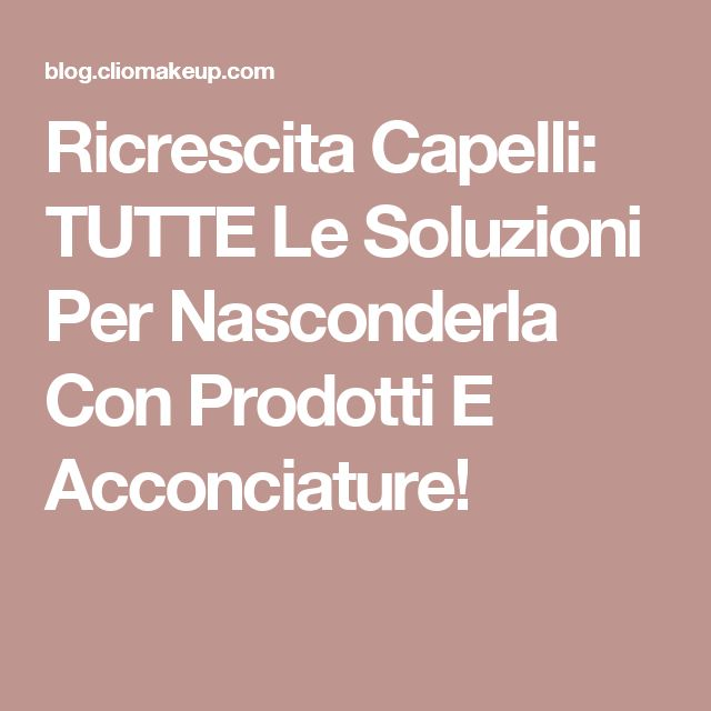 Ricrescita Capelli: TUTTE Le Soluzioni Per Nasconderla Con Prodotti E Acconciature!