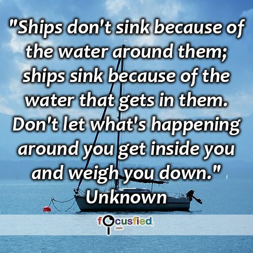 """""""Ships don't sink because of the water around them; ships sink because of the water that gets in them. Don't let what's happening around you get inside you and weigh you down."""" #quote #inspire #motivate #inspiration #motivation #lifequotes #quotes #youareincontrol #focusfied"""