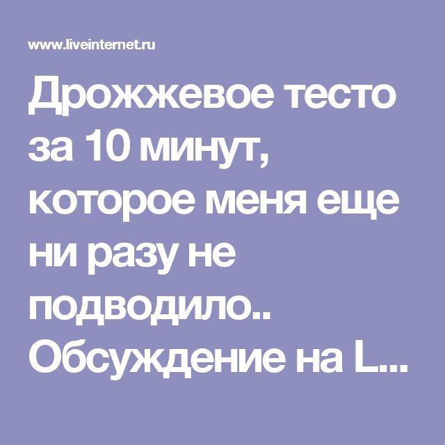Дрожжевое тесто за 10 минут, которое меня еще ни разу не подводило.. Обсуждение на LiveInternet - Российский Сервис Онлайн-Дневников