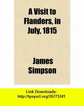 A Visit to Flanders, in July, 1815; Being Chiefly an Account of the Field of Waterloo, With a Short Sketch of Antwerp and Brussels at That Time (9780217435284) James Simpson , ISBN-10: 0217435289  , ISBN-13: 978-0217435284 ,  , tutorials , pdf , ebook , torrent , downloads , rapidshare , filesonic , hotfile , megaupload , fileserve