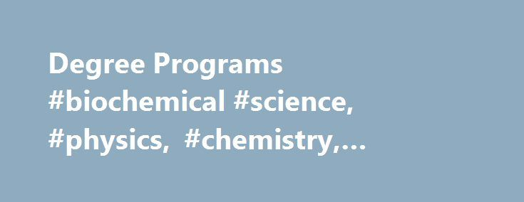 Degree Programs #biochemical #science, #physics, #chemistry, #biochemistry http://iowa.remmont.com/degree-programs-biochemical-science-physics-chemistry-biochemistry/  # Department of Chemistry and Physics Department of Chemistry and Physics Degree Programs ChemistryChemistry, the central science, is an excellent springboard to careers in many specialized areas-from biotechnology and materials science to environmental protection. About 60% of B.S. graduates will work in industries ranging…