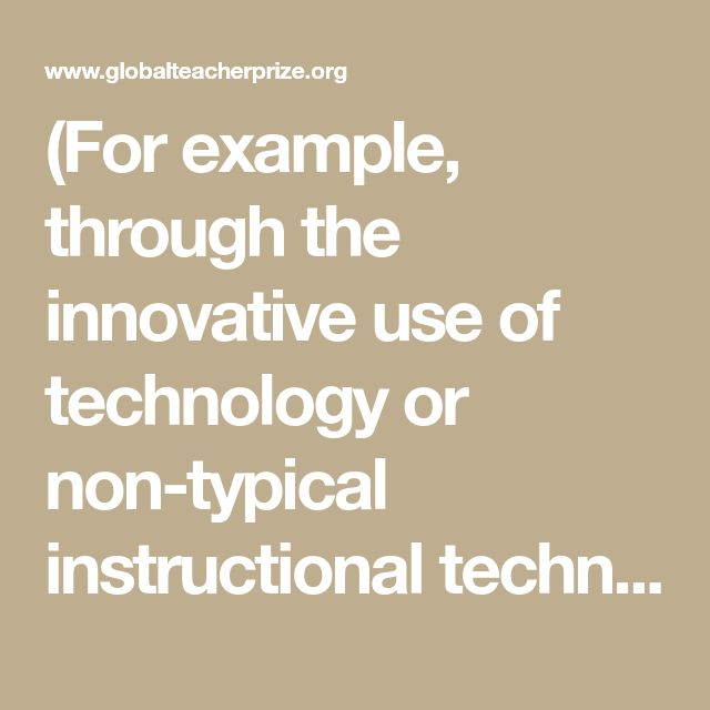 (For example, through the innovative use of technology or non-typical instructional techniques that can be replicated in other classrooms within the same context.)