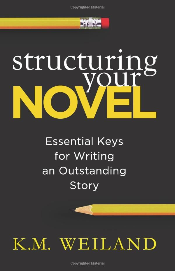 Structuring Your Novel: Essential Keys for Writing an Outstanding Story: K. M. Weiland