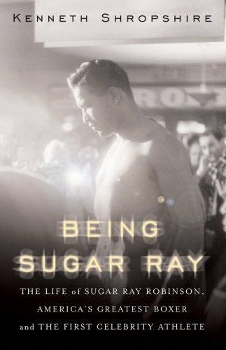 Being Sugar Ray: The Life of Sugar Ray Robinson, America's Greatest Boxer and First Celebrity Athlete