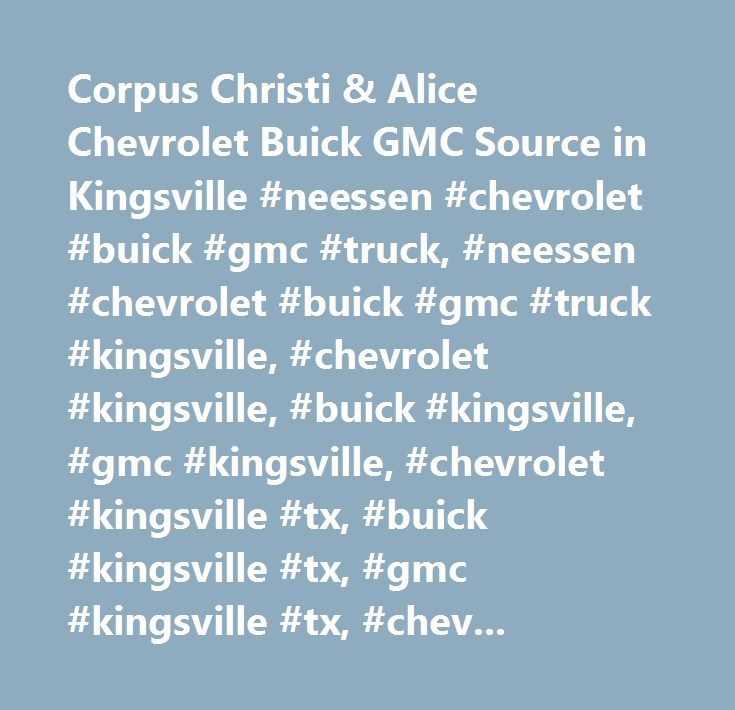 Corpus Christi & Alice Chevrolet Buick GMC Source in Kingsville #neessen #chevrolet #buick #gmc #truck, #neessen #chevrolet #buick #gmc #truck #kingsville, #chevrolet #kingsville, #buick #kingsville, #gmc #kingsville, #chevrolet #kingsville #tx, #buick #kingsville #tx, #gmc #kingsville #tx, #chevrolet #kingsville, #buick #kingsville, #gmc #kingsville, #corpus #christi #chevrolet, #corpus #christi #buick, #corpus #christi #gmc, #alice #chevrolet, #alice #buick, #alice #gmc…