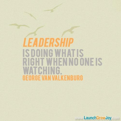 """Leadership is doing what is right when no one is watching."" - George Van Valkenburg"