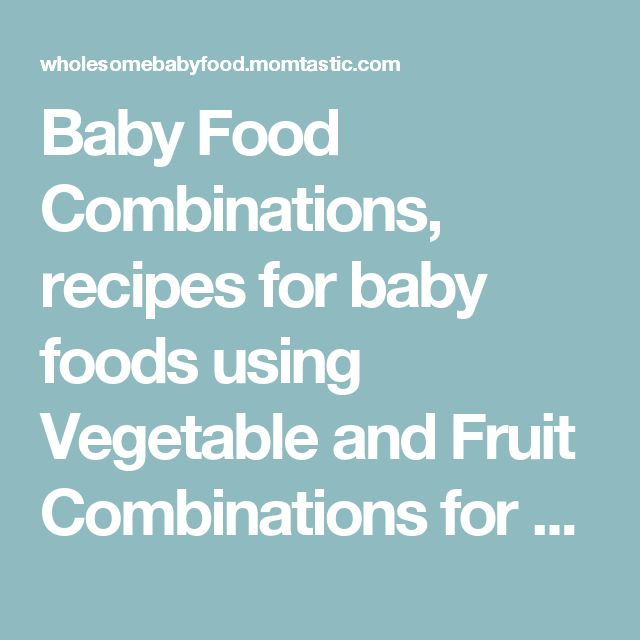 Baby Food Combinations, recipes for baby foods using Vegetable and Fruit Combinations for Baby Food and Mix Ideas - Wholesome Homemade Baby Food Recipes