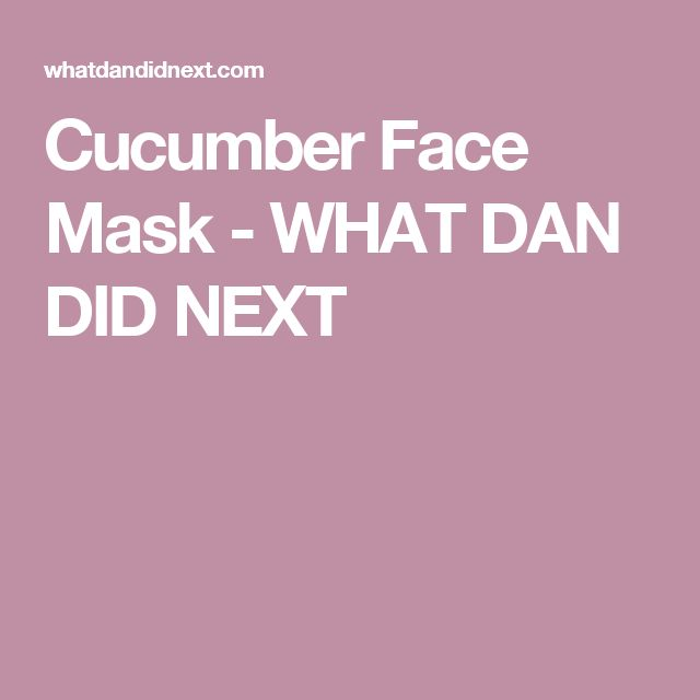 Cucumber Face Mask - WHAT DAN DID NEXT