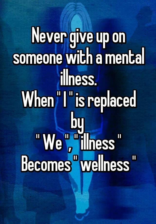 """Never give up on someone with a mental illness. When """" I """" is replaced by  """" We """", """" illness """" Becomes """" wellness """""""