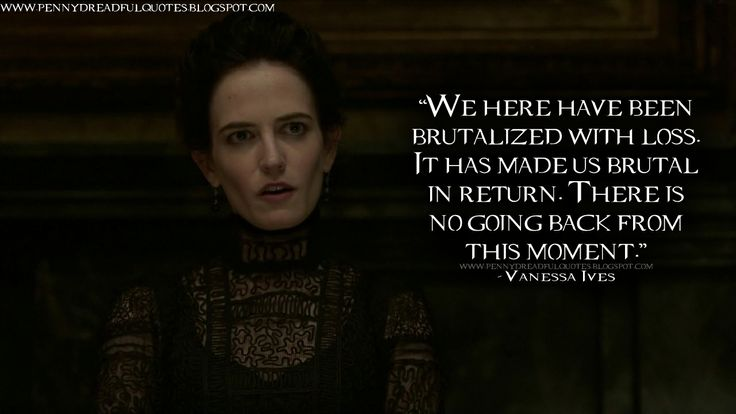 #VanessaIves: We here have been brutalized with loss. It has made us brutal in return. There is no going back from this moment. #PennyDreadful #PennyDreadfulQuotes #EvaGreen #tvshow #showtime