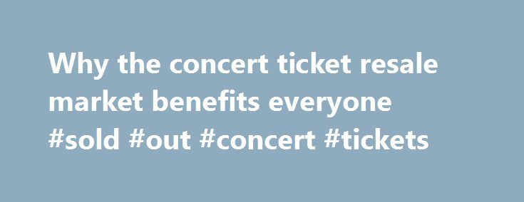 Why the concert ticket resale market benefits everyone #sold #out #concert #tickets http://tickets.remmont.com/why-the-concert-ticket-resale-market-benefits-everyone-sold-out-concert-tickets/  Why the concert ticket resale market benefits everyone Artists, venues, concertgoers — no one likes ticket scalpers. But new research from Duke University s Fuqua School of Business suggests a (...Read More)