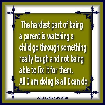Being a Mother can be pretty tough at times....I just wish I could fix all the problems..but they have to go through somethings alone knowing you will always be there to support them..