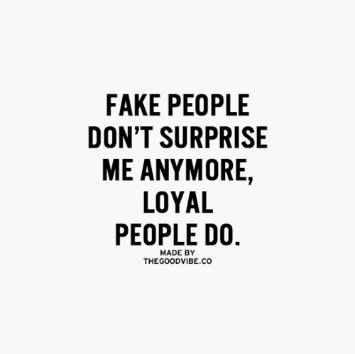 Fake ppl don't surprise me, loyal ppl do.  Sad that this is the world we live in today.  The Good Vibe - Inspirational Picture Quotes