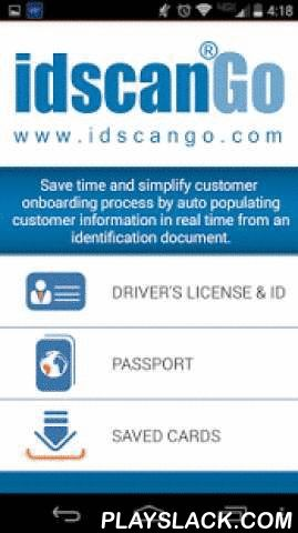 IdScan GO  Android App - playslack.com ,  Save time and simplify customer onboarding process by auto populating customer information in real time from an identification document. Integrate your mobile application with idScan GO MobileSDK today to enhance your customer onboarding process. - Supports driver's licenses and passports from all across the globe. - Extracts text, face image, and signature image from identity documents.