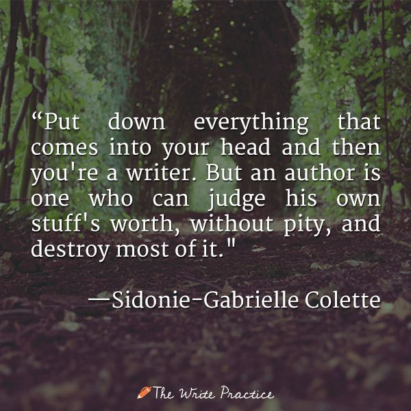 """""""Put down everything that comes into your head and then you're a writer. But an author is one who can judge his own stuff's worth, without pity, and destroy most of it."""" —Sidonie-Gabrielle Colette"""