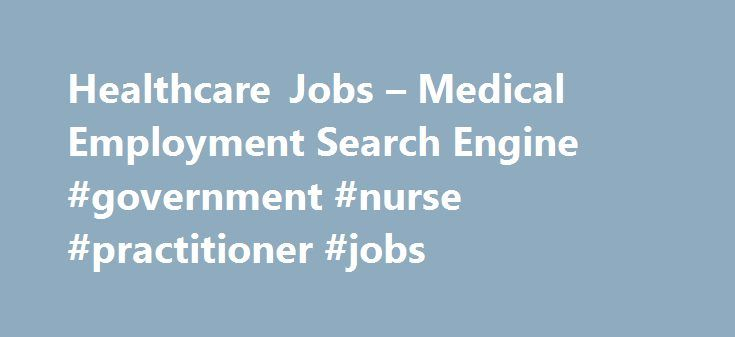 Healthcare Jobs – Medical Employment Search Engine #government #nurse #practitioner #jobs http://montana.remmont.com/healthcare-jobs-medical-employment-search-engine-government-nurse-practitioner-jobs/  # Nurse Practitioner Assumes total nursing care of specific patients under the direction of physician. Follows established nursing standards, procedures, and practices and gives specific patient care directions to. 2016-12-01 Yesterday Featured The Practitioner/First Assist provides…