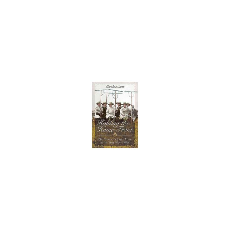 Holding the Home Front : The Women's Land Army in the First World War (Hardcover) (Caroline Scott)