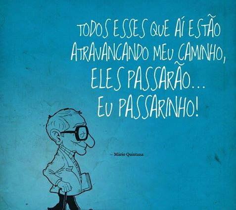 """""""Todos esses que aí estão atravancando meu caminho, eles passarão.. Eu, passarinho!"""" (Mário Quintana)"""