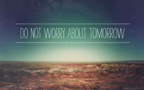 Dont no worry about tomorrow life quotes quotes quote life inspirational motivational life lessons teen teen quotes no worries