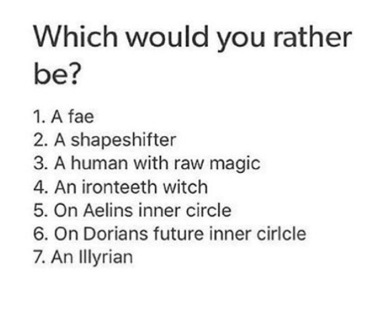 Well I'm female, so being a female Illyrian I would have very little rights and they would possibly clip my wings, a fae in TOG can shapeshift because they have an animal form so there could be a chance I could fly & maybe one day be in someone's inner circle. So I'll go with fae.