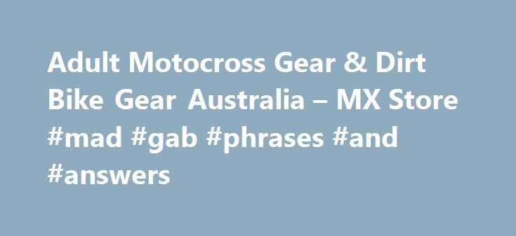 "Adult Motocross Gear & Dirt Bike Gear Australia – MX Store #mad #gab #phrases #and #answers http://health.nef2.com/adult-motocross-gear-dirt-bike-gear-australia-mx-store-mad-gab-phrases-and-answers/  #answer motocross # Adult Motocross Gear Can't find what you're looking for? Let us find it for you – Click Here to complete our simple ""Find it for me"" form! At MXstore we pride ourselves on carrying the widest range of dirt bike gear from all of the biggest brands in MX. No matter what brand…"