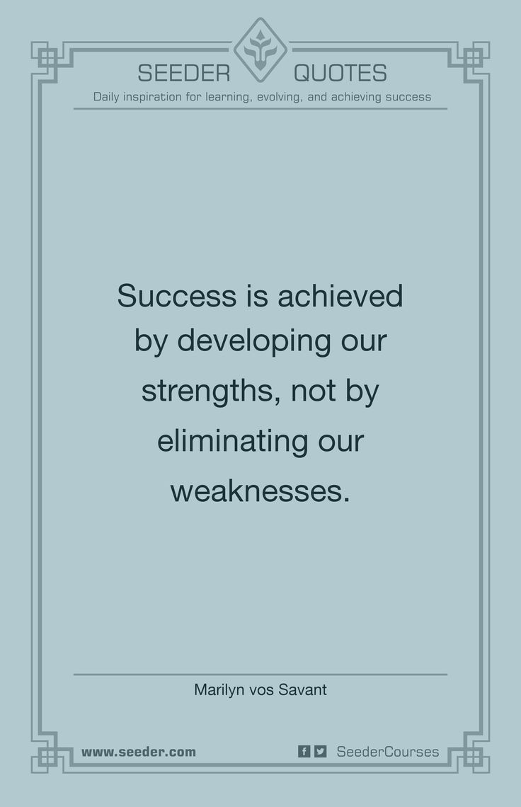 Success is achieved by developing our strengths, not by eliminating our weaknesses. - Marilyn vos Savant | http://seeder.com