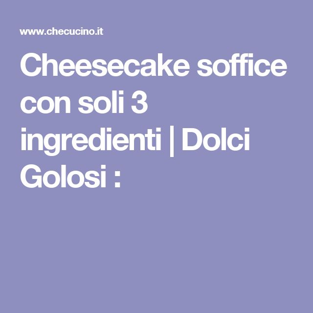 Cheesecake soffice con soli 3 ingredienti | Dolci Golosi :