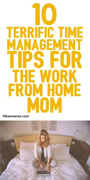 10 Terrific Time Management Tips For The Work From Home Mom!